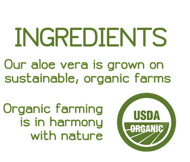 Sourcing of Ingredients: Our aloe vera is grown on sustainable, organic farms. Organic farming is in harmony with nature.
